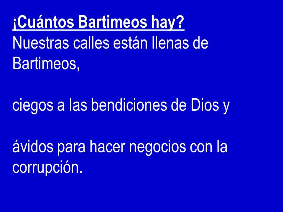 ¡Cuántos Bartimeos hay? Nuestras calles están llenas de Bartimeos, ciegos a las bendiciones de Dios y ávidos para hacer negocios con la corrupción.