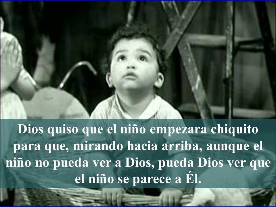 Dios quiso que el niño empezara chiquito para que, mirando hacia arriba, aunque el niño no pueda ver a Dios, pueda Dios ver que el niño se parece a Él