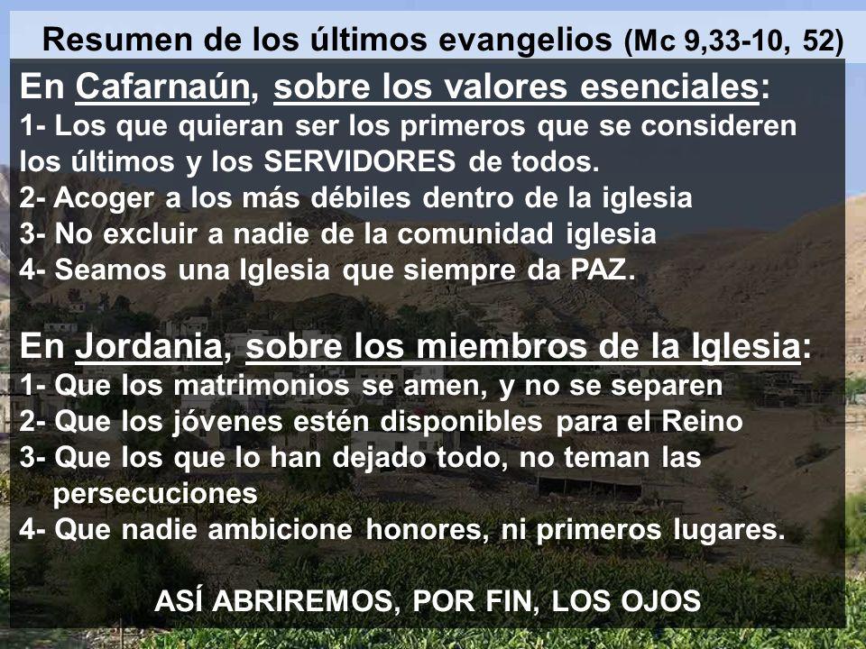 Resumen de los últimos evangelios (Mc 9,33-10, 52) En Cafarnaún, sobre los valores esenciales: 1- Los que quieran ser los primeros que se consideren l