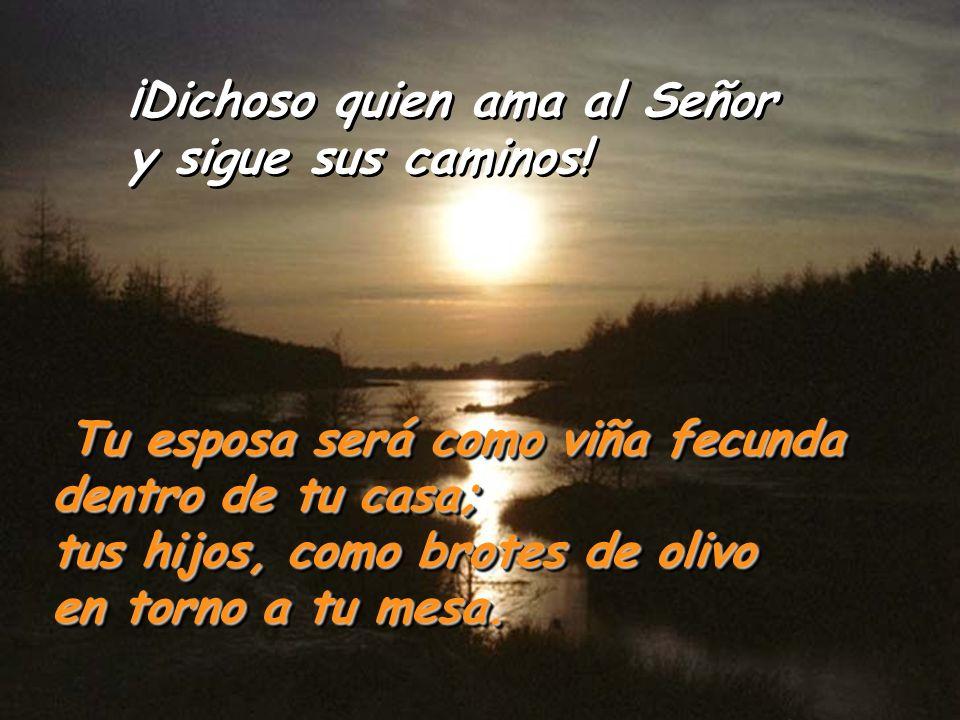 Salmo 127 ¡Dichoso quien ama al Señor y sigue sus caminos! Dichoso quien ama al Señor y sigue sus caminos. Comerás del trabajo de tus manos, serás afo