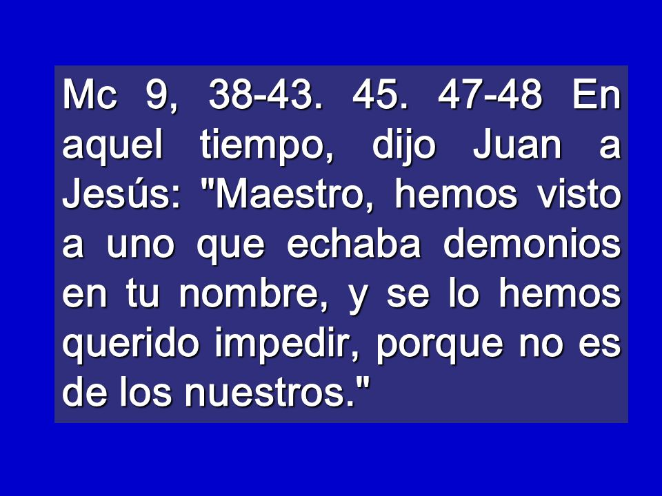Mc 9, 38-43. 45. 47-48 En aquel tiempo, dijo Juan a Jesús: