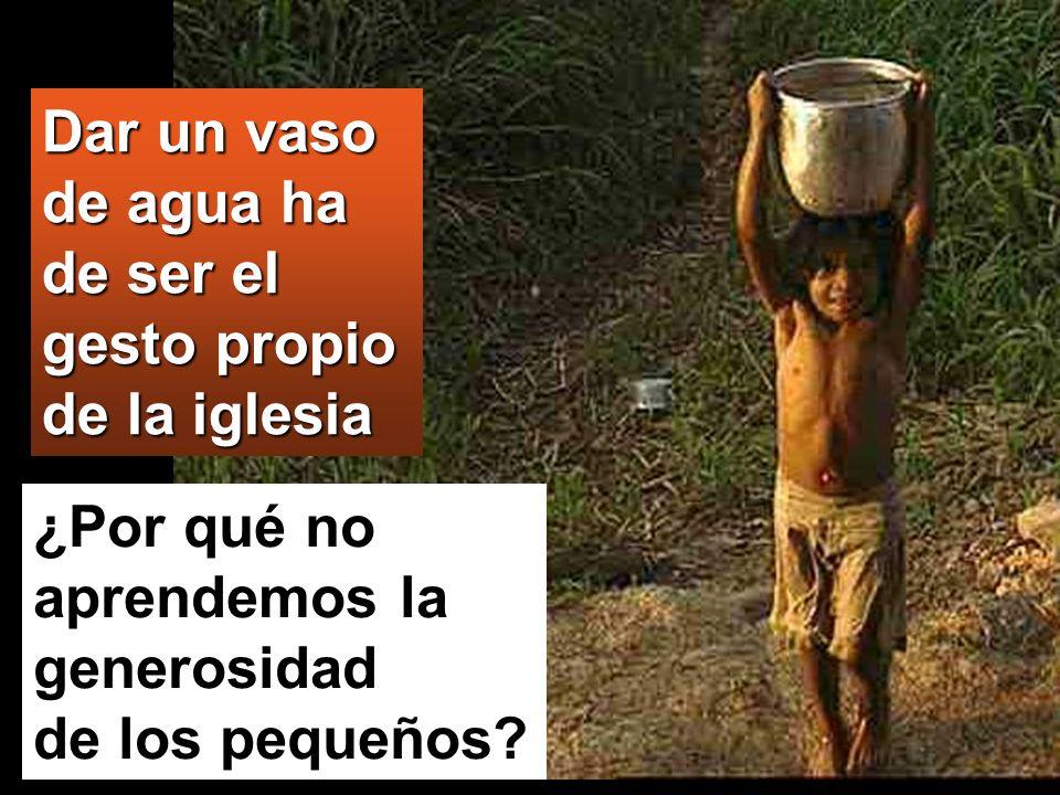 ¿Por qué no aprendemos la generosidad de los pequeños? Dar un vaso de agua ha de ser el gesto propio de la iglesia