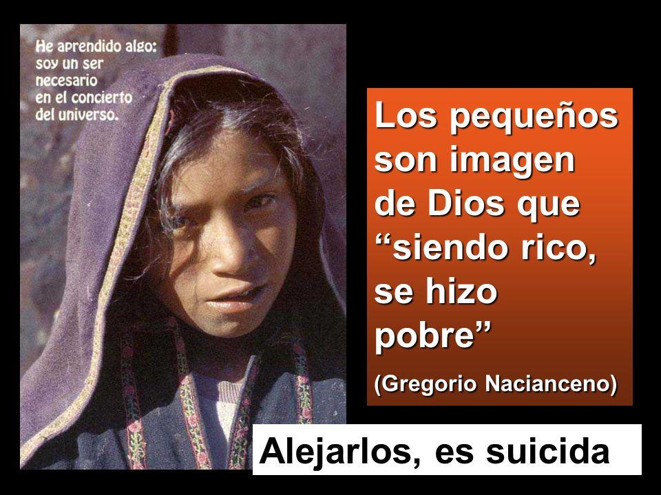 Alejarlos, es suicida Los pequeños son imagen de Dios que siendo rico, se hizo pobre (Gregorio Nacianceno)
