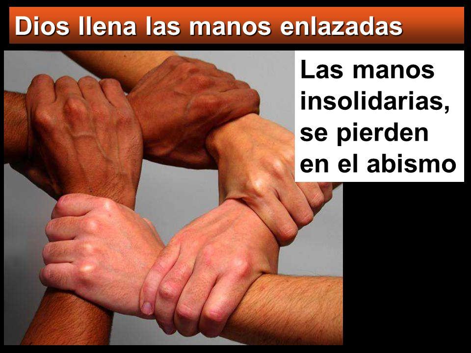 Las manos insolidarias, se pierden en el abismo Dios llena las manos enlazadas