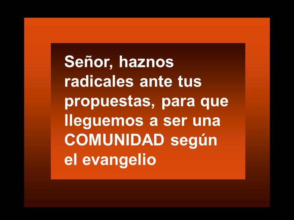 Señor, haznos radicales ante tus propuestas, para que lleguemos a ser una COMUNIDAD según el evangelio
