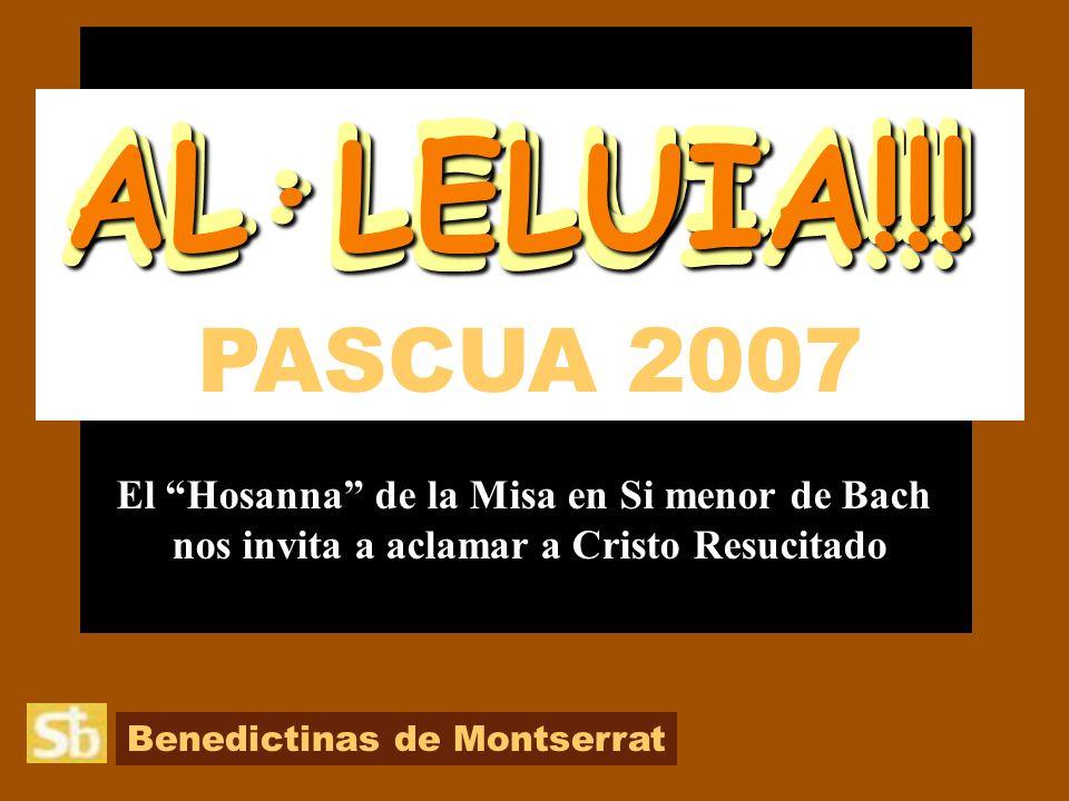 Benedictinas de Montserrat PASCUA 2007 El Hosanna de la Misa en Si menor de Bach nos invita a aclamar a Cristo Resucitado AL·LELUIA!!.