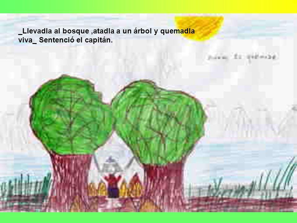 _Llevadla al bosque,atadla a un árbol y quemadla viva_ Sentenció el capitán.