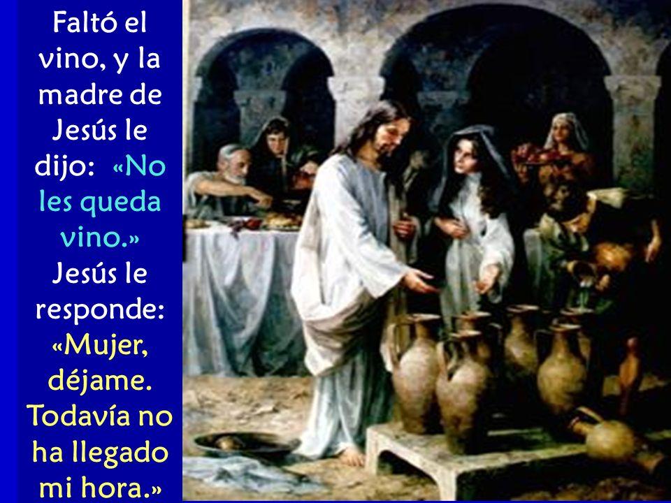 Faltó el vino, y la madre de Jesús le dijo: «No les queda vino.» Jesús le responde: «Mujer, déjame. Todavía no ha llegado mi hora.»