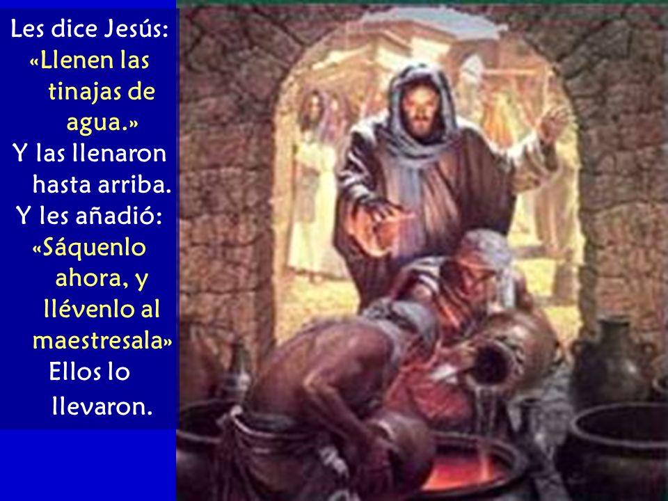 Les dice Jesús: «Llenen las tinajas de agua.» Y las llenaron hasta arriba. Y les añadió: «Sáquenlo ahora, y llévenlo al maestresala» Ellos lo llevaron