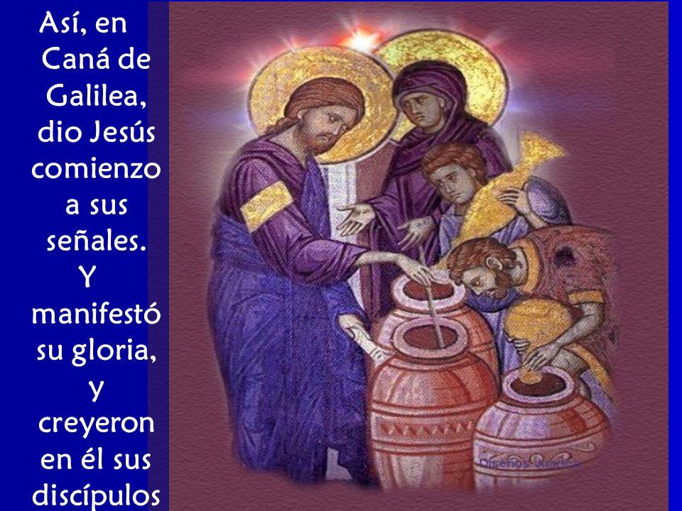 Así, en Caná de Galilea, dio Jesús comienzo a sus señales. Y manifestó su gloria, y creyeron en él sus discípulos.