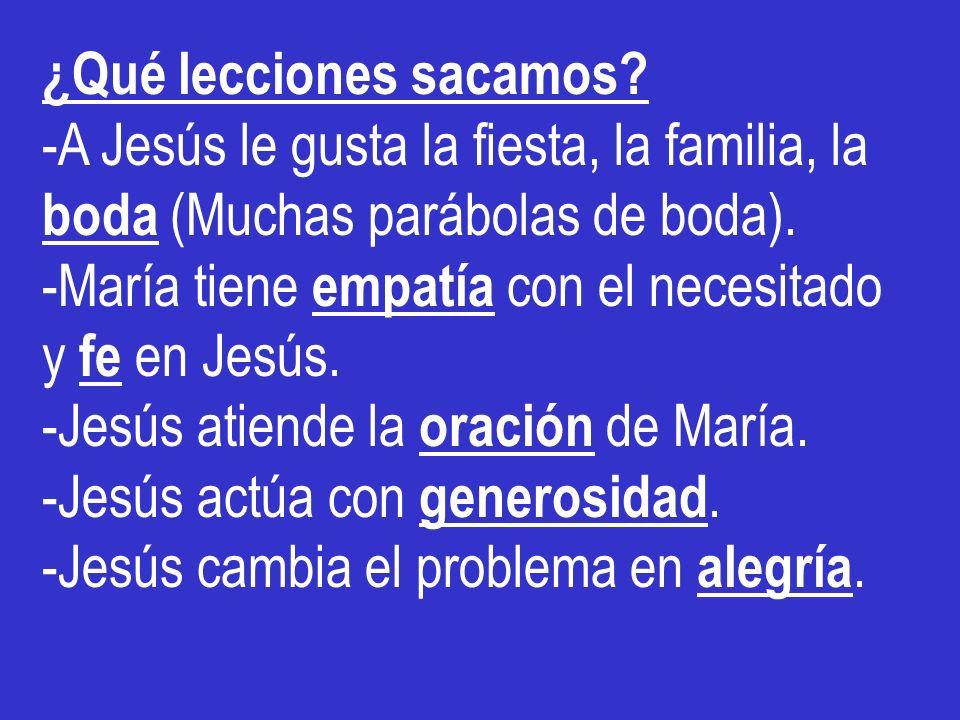 ¿Qué lecciones sacamos? -A Jesús le gusta la fiesta, la familia, la boda (Muchas parábolas de boda). -María tiene empatía con el necesitado y fe en Je