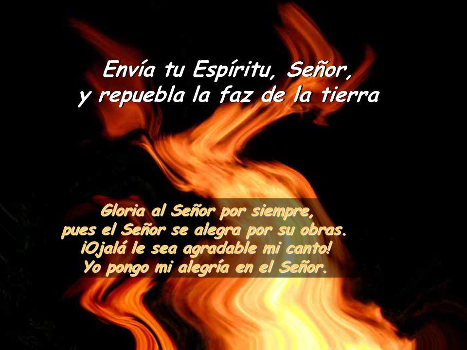 Envía tu Espíritu, Señor, y repuebla la faz de la tierra Si ocultas tu rostro se estremecen; Si ocultas tu rostro se estremecen; si retiras tu soplo, expiran y vuelven al polvo.