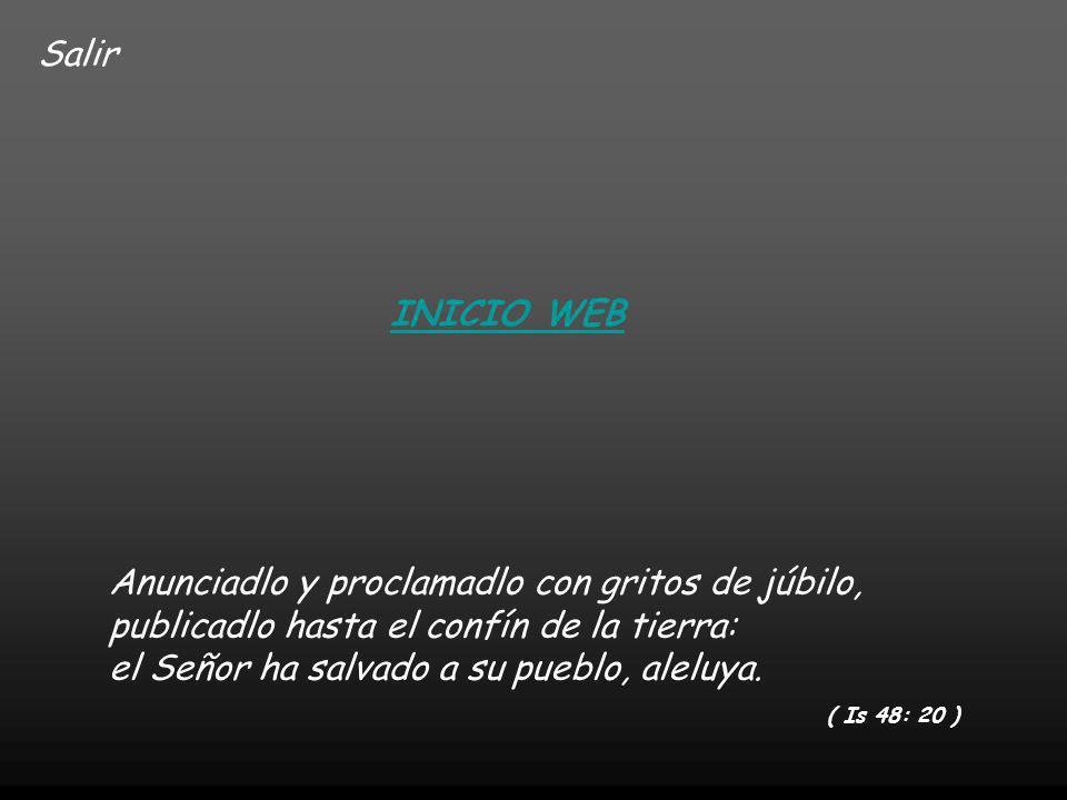 Salir INICIO WEB Anunciadlo y proclamadlo con gritos de júbilo, publicadlo hasta el confín de la tierra: el Señor ha salvado a su pueblo, aleluya.
