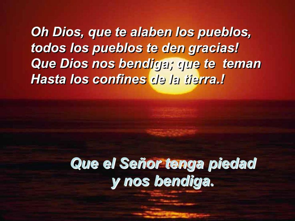 Que el Señor tenga piedad y nos bendiga. Que canten de alegría las naciones, porque riges el mundo con justicia, riges lo pueblos con rectitud, y gobi
