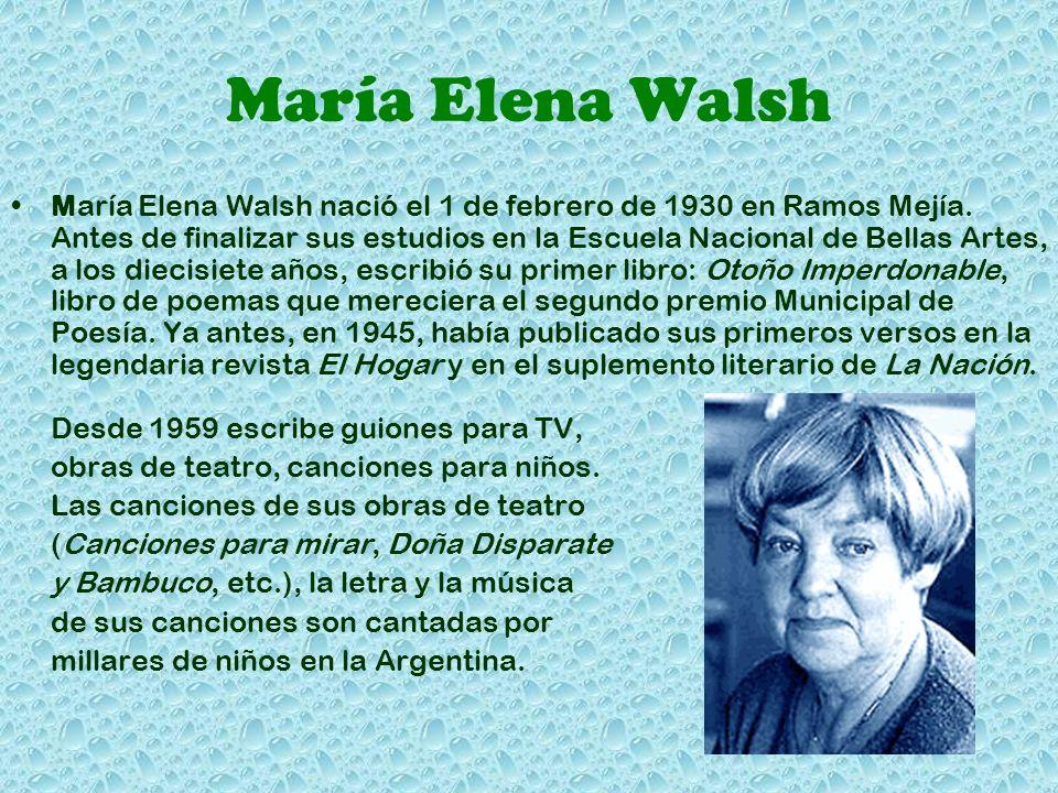 María Elena Walsh María Elena Walsh nació el 1 de febrero de 1930 en Ramos Mejía. Antes de finalizar sus estudios en la Escuela Nacional de Bellas Art