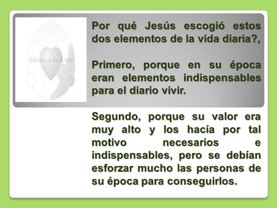 Por qué Jesús escogió estos dos elementos de la vida diaria?, Primero, porque en su época eran elementos indispensables para el diario vivir. Segundo,