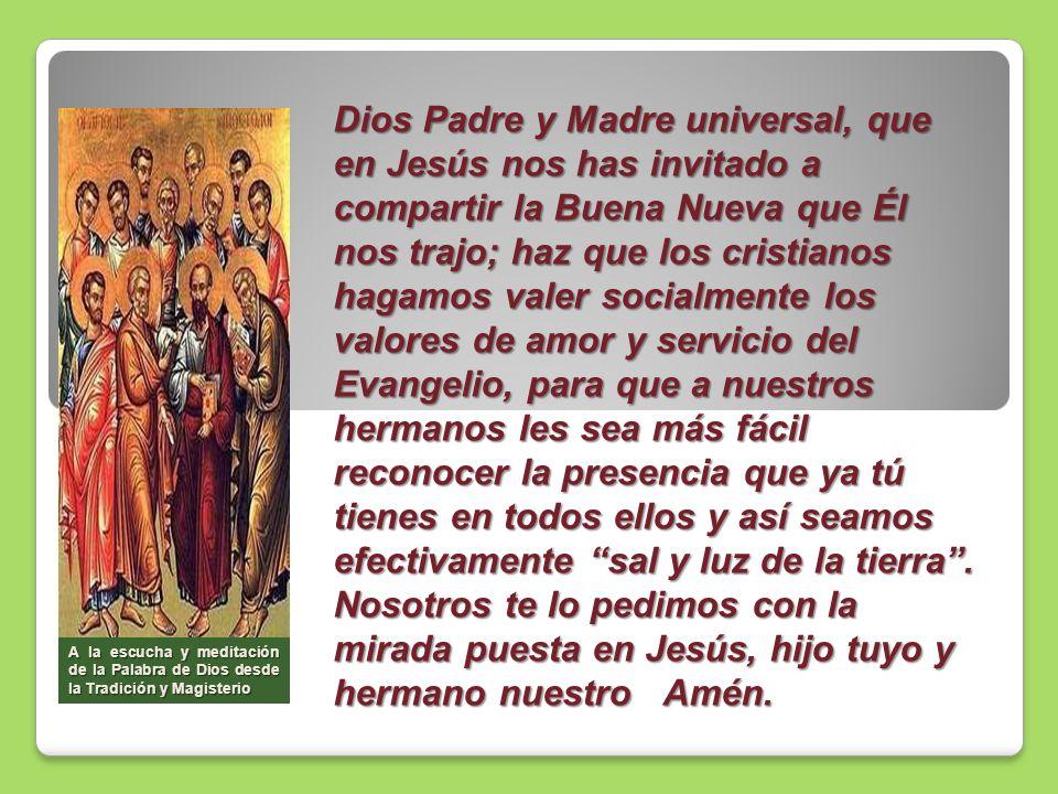 Dios Padre y Madre universal, que en Jesús nos has invitado a compartir la Buena Nueva que Él nos trajo; haz que los cristianos hagamos valer socialme