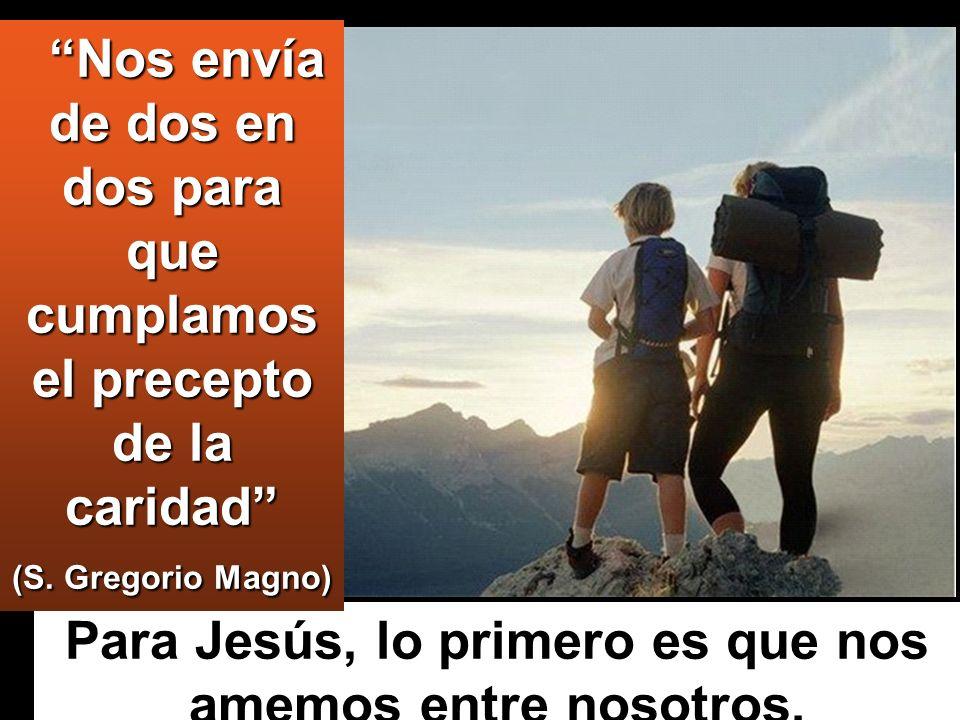 Para Jesús, lo primero es que nos amemos entre nosotros. Nos envía de dos en dos para que cumplamos el precepto de la caridad (S. Gregorio Magno) Nos