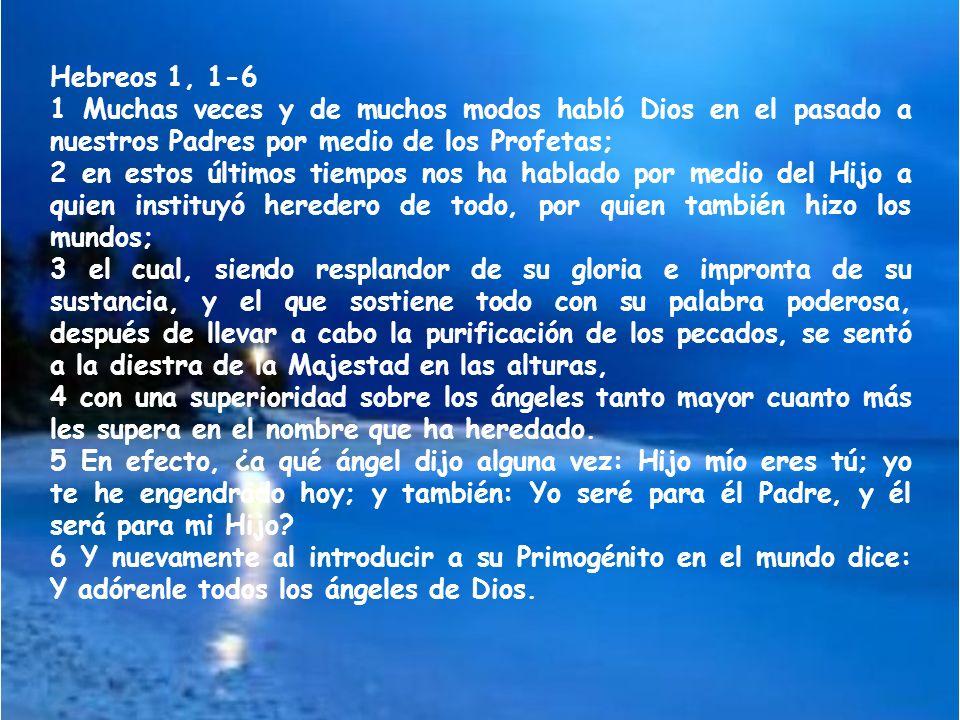 Hebreos 1, 1-6 1 Muchas veces y de muchos modos habló Dios en el pasado a nuestros Padres por medio de los Profetas; 2 en estos últimos tiempos nos ha hablado por medio del Hijo a quien instituyó heredero de todo, por quien también hizo los mundos; 3 el cual, siendo resplandor de su gloria e impronta de su sustancia, y el que sostiene todo con su palabra poderosa, después de llevar a cabo la purificación de los pecados, se sentó a la diestra de la Majestad en las alturas, 4 con una superioridad sobre los ángeles tanto mayor cuanto más les supera en el nombre que ha heredado.