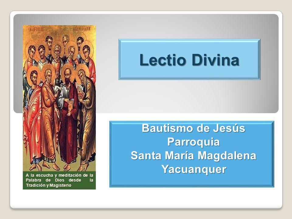Lectio Divina Bautismo de Jesús Parroquia Santa María Magdalena Yacuanquer A la escucha y meditación de la Palabra de Dios desde la Tradición y Magist