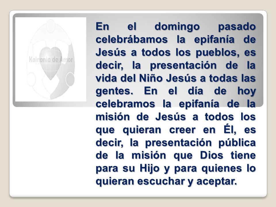 En el domingo pasado celebrábamos la epifanía de Jesús a todos los pueblos, es decir, la presentación de la vida del Niño Jesús a todas las gentes. En