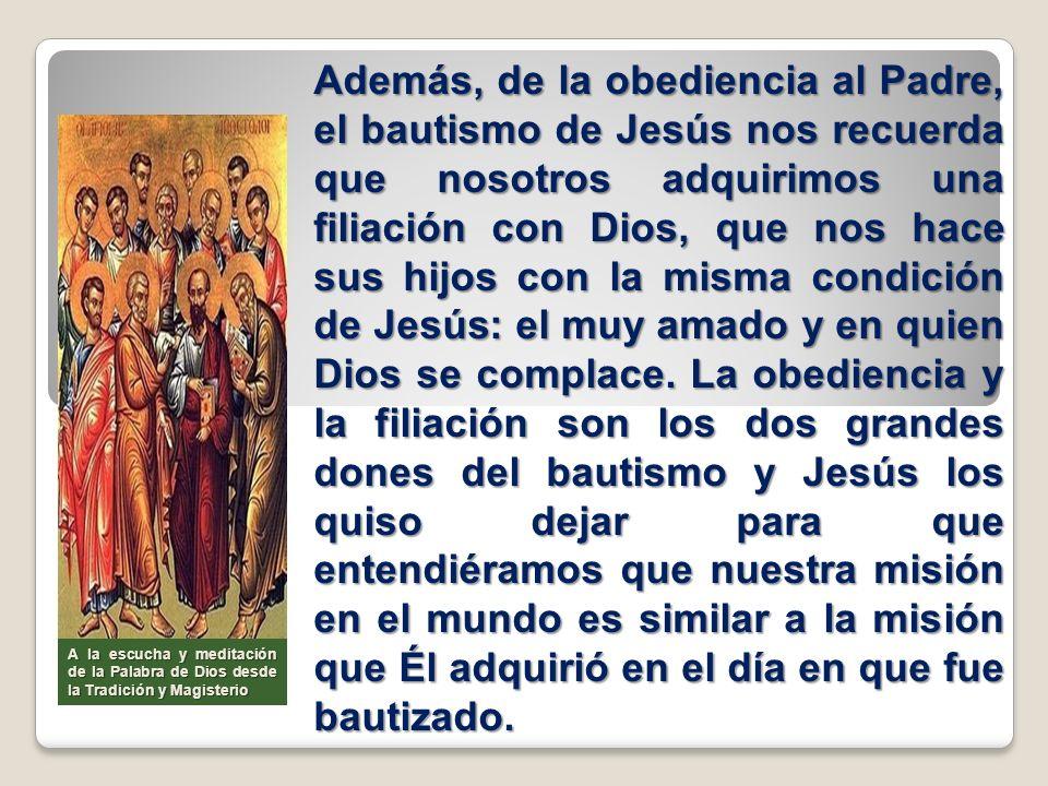 Además, de la obediencia al Padre, el bautismo de Jesús nos recuerda que nosotros adquirimos una filiación con Dios, que nos hace sus hijos con la mis