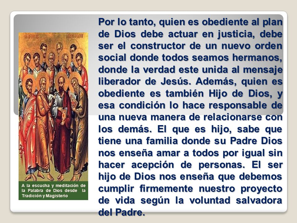 Por lo tanto, quien es obediente al plan de Dios debe actuar en justicia, debe ser el constructor de un nuevo orden social donde todos seamos hermanos