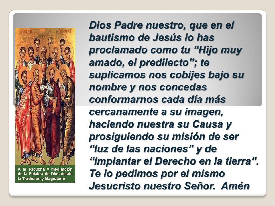 Dios Padre nuestro, que en el bautismo de Jesús lo has proclamado como tu Hijo muy amado, el predilecto; te suplicamos nos cobijes bajo su nombre y no
