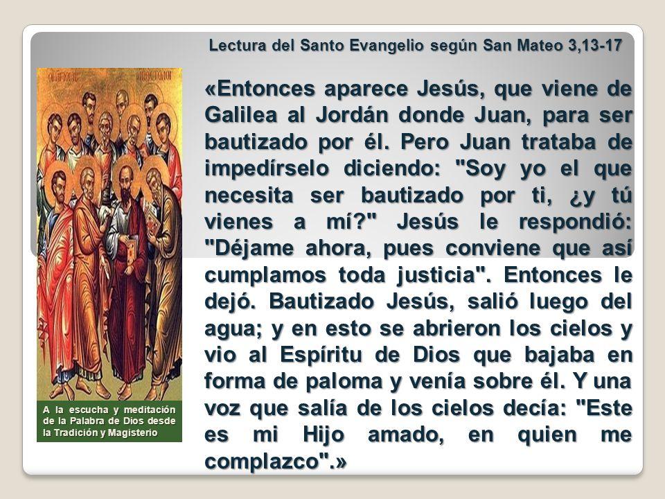 Lectura del Santo Evangelio según San Mateo 3,13-17 Lectura del Santo Evangelio según San Mateo 3,13-17 «Entonces aparece Jesús, que viene de Galilea
