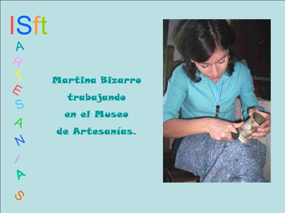 ISftISft A R T E S A N I A S Martina Bizarro trabajando en el Museo de Artesanías.