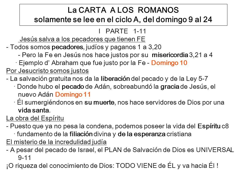 La CARTA A LOS ROMANOS solamente se lee en el ciclo A, del domingo 9 al 24 I PARTE 1-11 Jesús salva a los pecadores que tienen FE - Todos somos pecadores, judíos y paganos 1 a 3,20 - Pero la Fe en Jesús nos hace justos por su misericordia 3,21 a 4 · Ejemplo d Abraham que fue justo por la Fe - Domingo 10 Por Jesucristo somos justos - La salvación gratuita nos da la liberación del pecado y de la Ley 5-7 · Donde hubo el pecado de Adán, sobreabundó la gracia de Jesús, el nuevo Adán Domingo 11 · Él sumergiéndonos en su muerte, nos hace servidores de Dios por una vida santa.