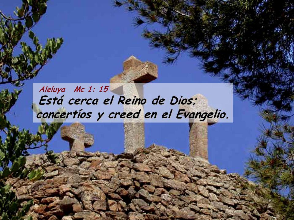 Aleluya Mc 1: 15 Está cerca el Reino de Dios; concertíos y creed en el Evangelio.