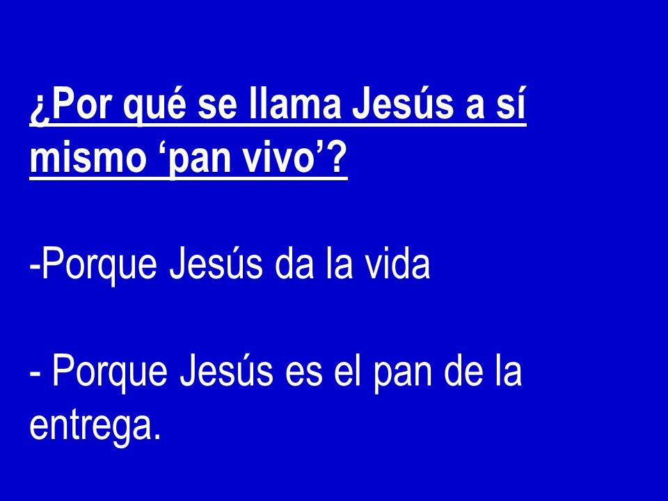 ¿Por qué se llama Jesús a sí mismo pan vivo? -Porque Jesús da la vida - Porque Jesús es el pan de la entrega.