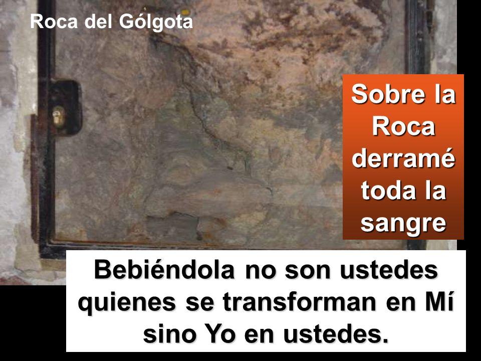 Sobre la Roca derramé toda la sangre Bebiéndola no son ustedes quienes se transforman en Mí sino Yo en ustedes. Roca del Gólgota