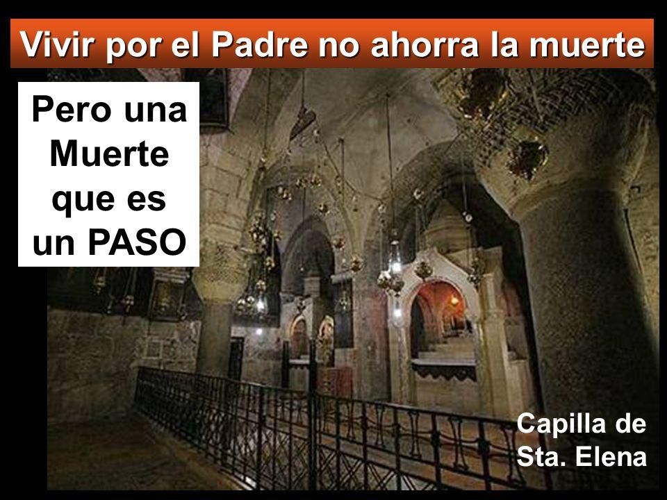 Pero una Muerte que es un PASO Vivir por el Padre no ahorra la muerte Capilla de Sta. Elena