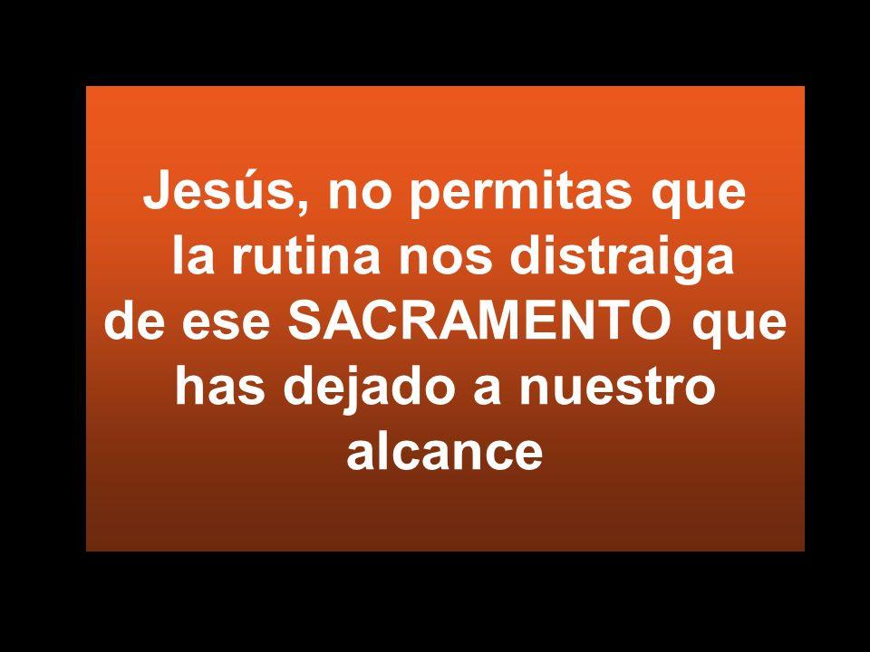 Jesús, no permitas que la rutina nos distraiga de ese SACRAMENTO que has dejado a nuestro alcance
