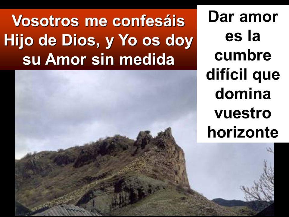 Vosotros me confesáis Hijo de Dios, y Yo os doy su Amor sin medida Dar amor es la cumbre difícil que domina vuestro horizonte