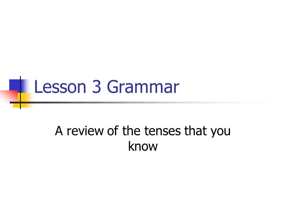 Lesson 3 Grammar A review of the tenses that you know