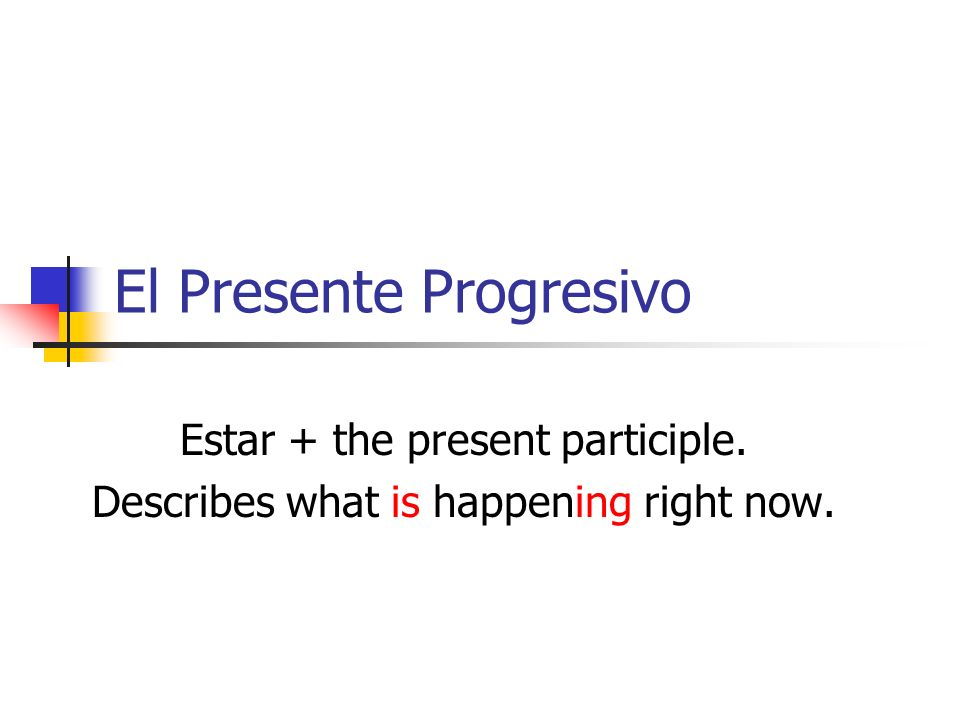 El Presente Progresivo Estar + the present participle. Describes what is happening right now.