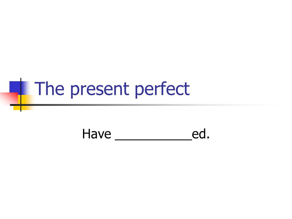 The Present Perfect in English The verb have/has + past participle Used to describe recent events: I have (just) eaten a worm.