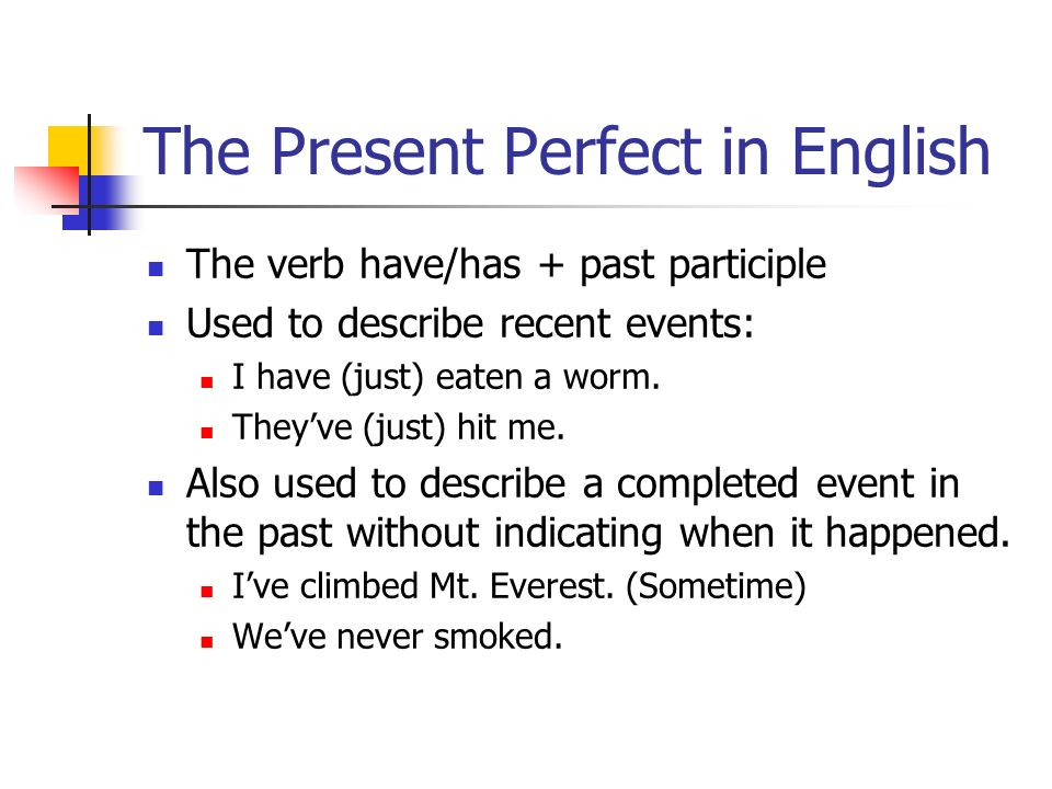 The Present Perfect in English The verb have/has + past participle Used to describe recent events: I have (just) eaten a worm. Theyve (just) hit me. A