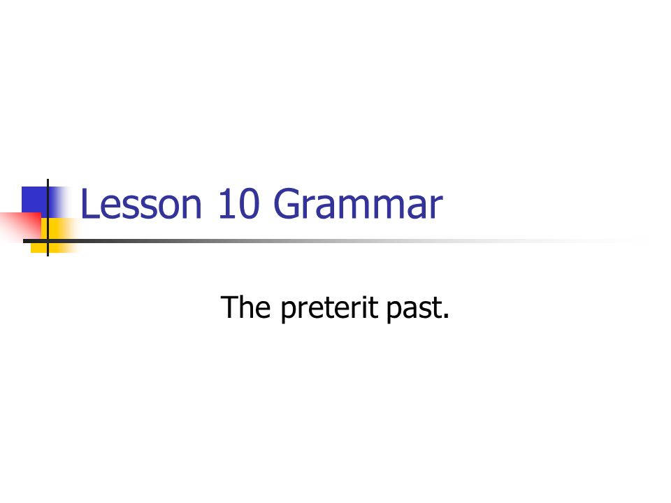 Lesson 10 Grammar The preterit past.