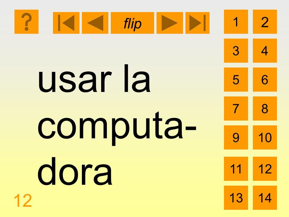 1 3 2 4 5 7 6 8 910 1112 1314 flip 12 usar la computa- dora