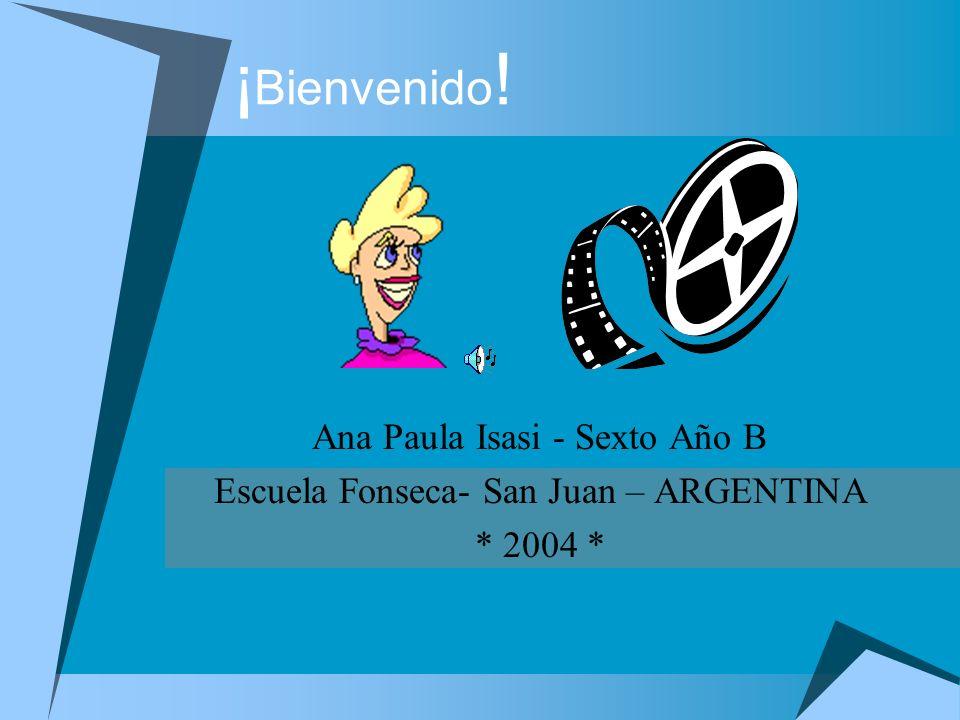 ¡ Bienvenido ! Ana Paula Isasi - Sexto Año B Escuela Fonseca- San Juan – ARGENTINA * 2004 *