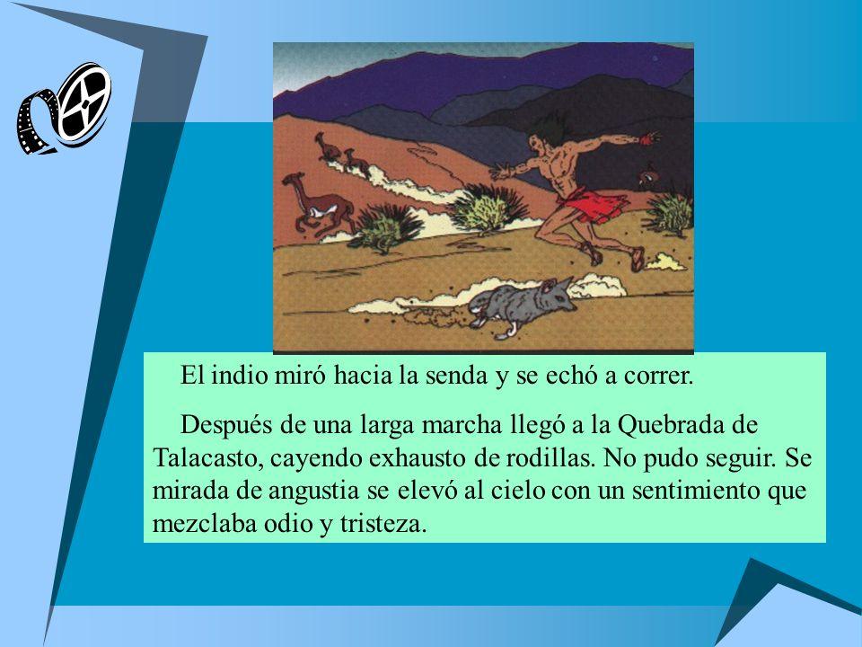 El indio miró hacia la senda y se echó a correr. Después de una larga marcha llegó a la Quebrada de Talacasto, cayendo exhausto de rodillas. No pudo s