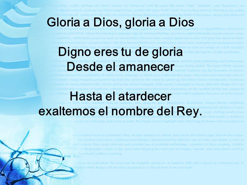Gloria a Dios, gloria a Dios Digno eres tu de gloria Desde el amanecer Hasta el atardecer exaltemos el nombre del Rey.