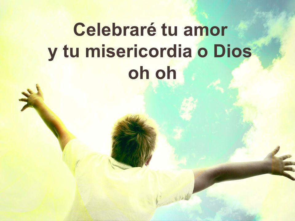 Celebraré tu amor todos los días Celebraré tu gran misericordia Celebraré tu gracia inmerecida Celebraré tu amor oh oh