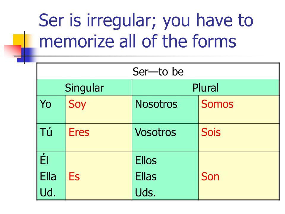 Ser is irregular; you have to memorize all of the forms Serto be SingularPlural YoSoyNosotrosSomos TúEresVosotrosSois Él Ella Ud.