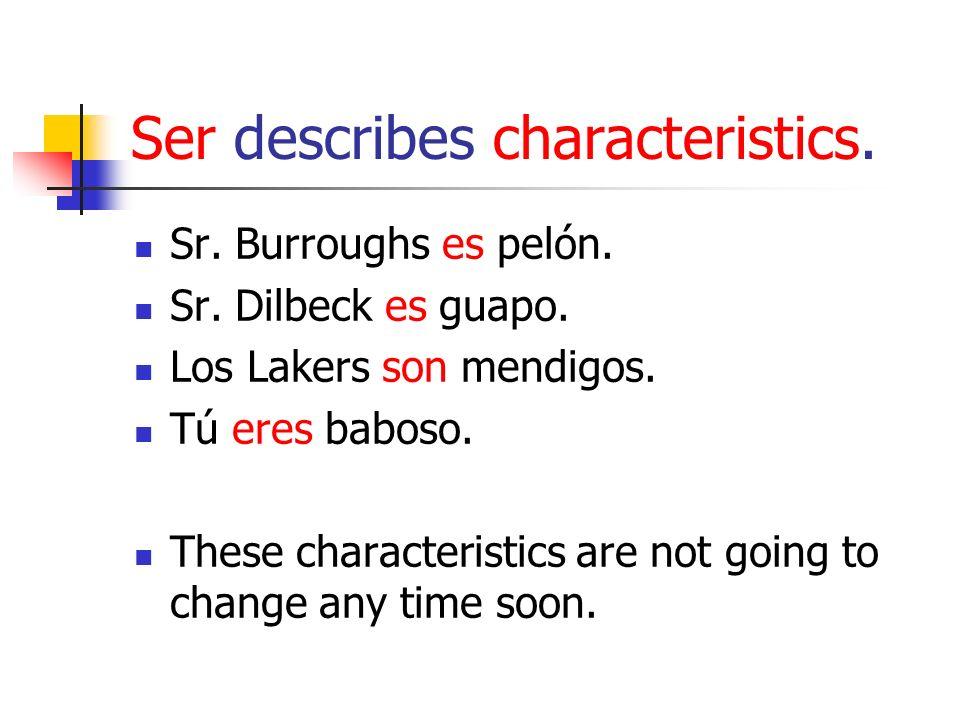 Ser describes characteristics. Sr. Burroughs es pelón. Sr. Dilbeck es guapo. Los Lakers son mendigos. Tú eres baboso. These characteristics are not go