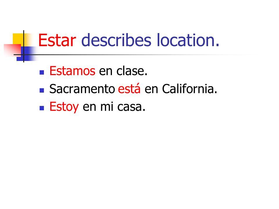 Estar describes location. Estamos en clase. Sacramento está en California. Estoy en mi casa.